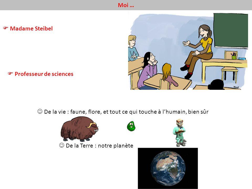 Moi … Madame Steibel Professeur de sciences De la vie : faune, flore, et tout ce qui touche à lhumain, bien sûr De la Terre : notre planète