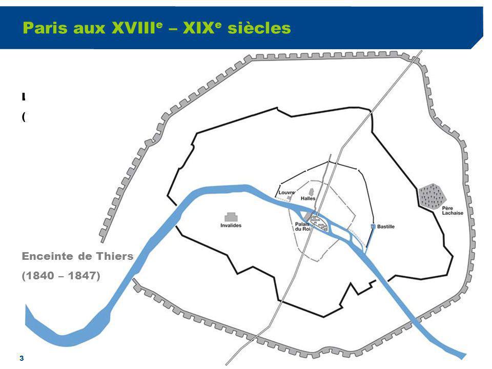 3 Paris aux XVIII e – XIX e siècles Loctroi des Fermiers généraux (2 ème ½ du XVIII e siècle) Enceinte de Thiers (1840 – 1847)