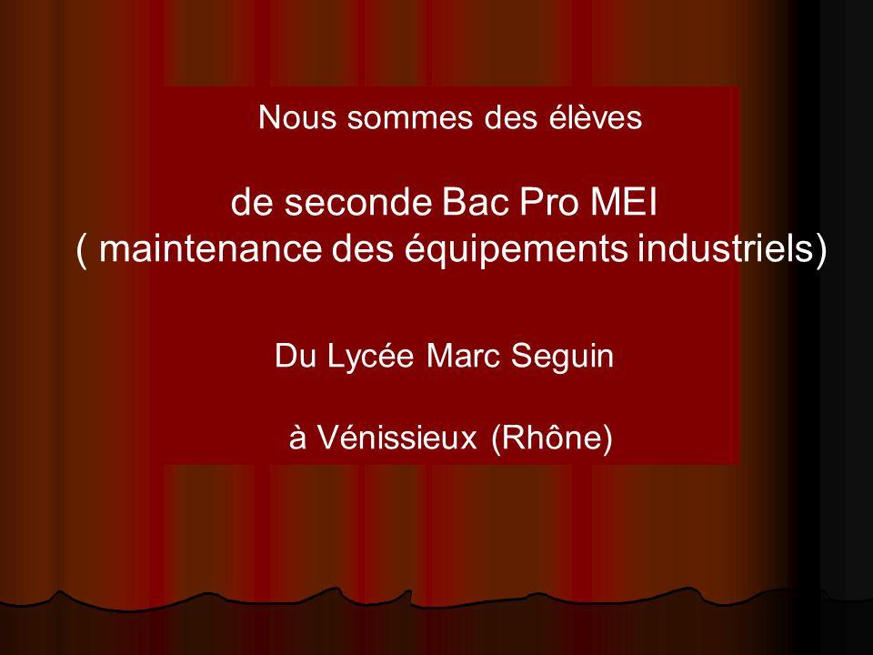 Nous sommes des élèves de seconde Bac Pro MEI ( maintenance des équipements industriels) Du Lycée Marc Seguin à Vénissieux (Rhône)