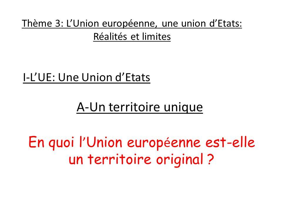 Thème 3: LUnion européenne, une union dEtats: Réalités et limites A-Un territoire unique En quoi l Union europ é enne est-elle un territoire original .