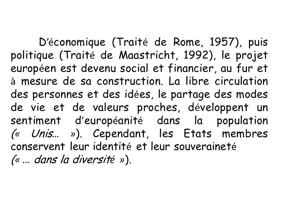 D é conomique (Trait é de Rome, 1957), puis politique (Trait é de Maastricht, 1992), le projet europ é en est devenu social et financier, au fur et à mesure de sa construction.