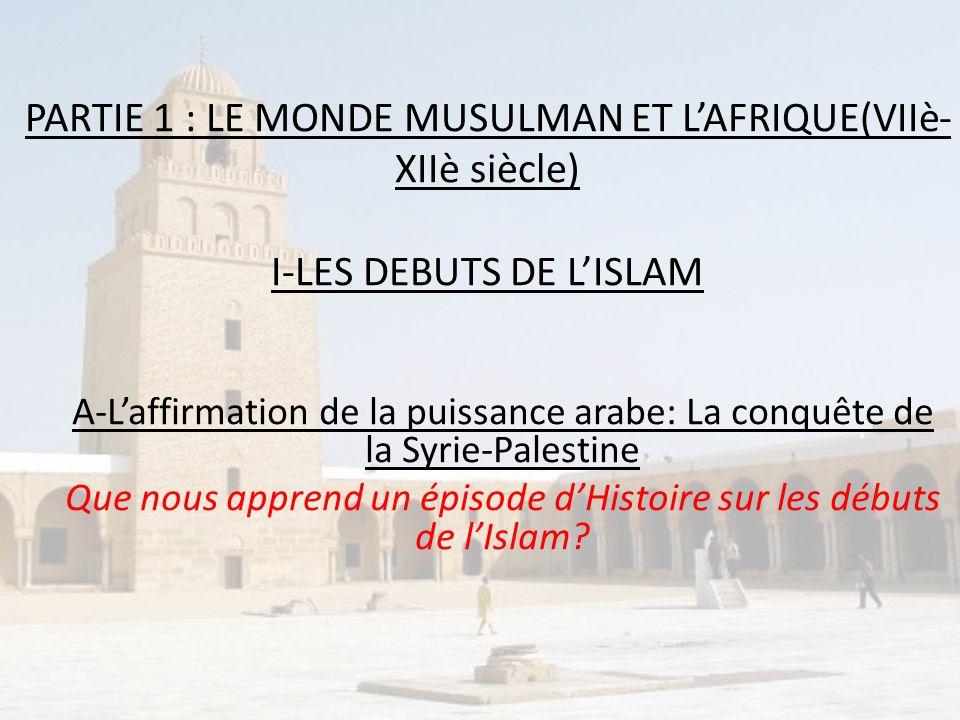 PARTIE 1 : LE MONDE MUSULMAN ET LAFRIQUE(VIIè- XIIè siècle) I-LES DEBUTS DE LISLAM A-Laffirmation de la puissance arabe: La conquête de la Syrie-Pales