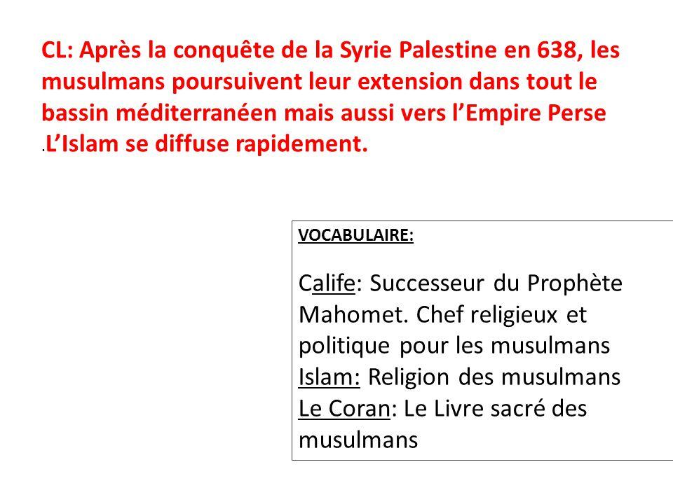 CL: Après la conquête de la Syrie Palestine en 638, les musulmans poursuivent leur extension dans tout le bassin méditerranéen mais aussi vers lEmpire