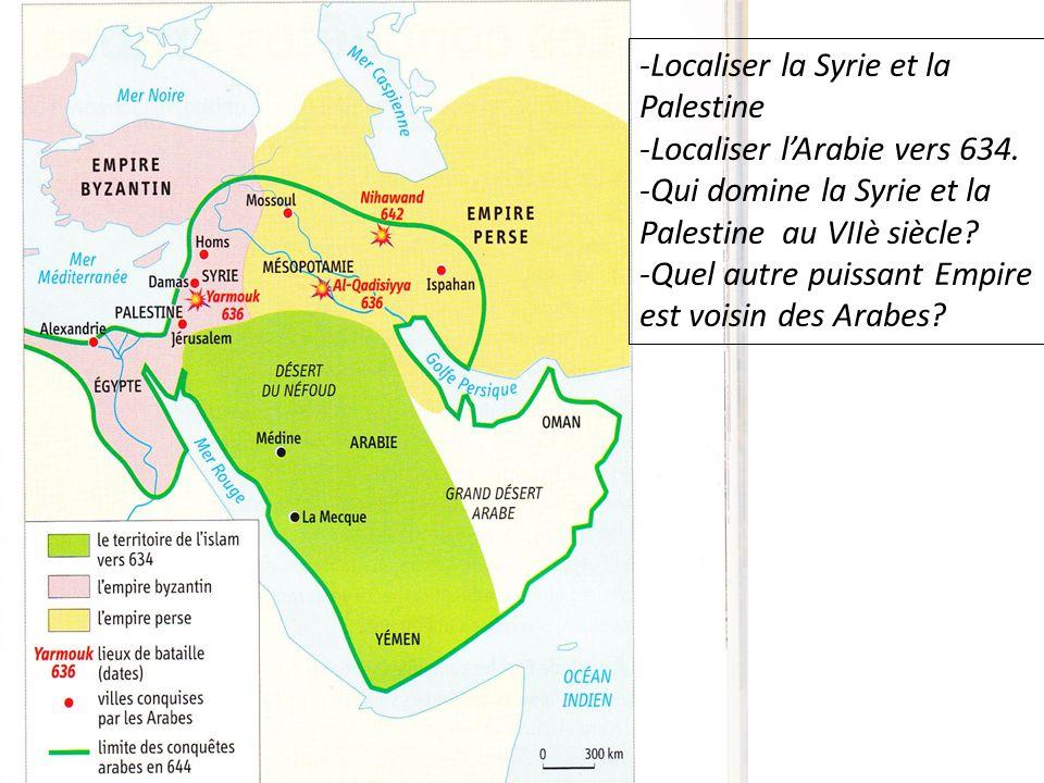 -Localiser la Syrie et la Palestine -Localiser lArabie vers 634. -Qui domine la Syrie et la Palestine au VIIè siècle? -Quel autre puissant Empire est