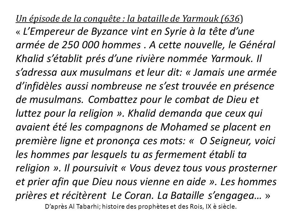 Un épisode de la conquête : la bataille de Yarmouk (636) « LEmpereur de Byzance vint en Syrie à la tête dune armée de 250 000 hommes. A cette nouvelle