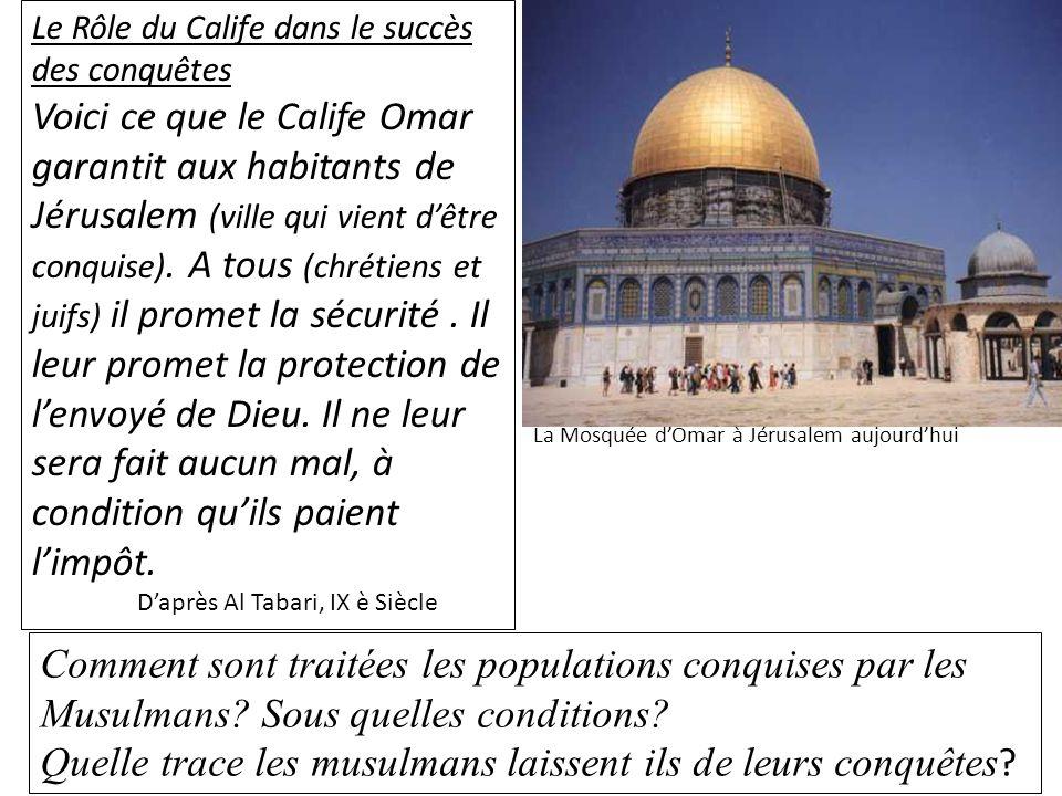 Le Rôle du Calife dans le succès des conquêtes Voici ce que le Calife Omar garantit aux habitants de Jérusalem (ville qui vient dêtre conquise). A tou