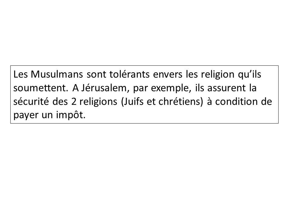 Les Musulmans sont tolérants envers les religion quils soumettent. A Jérusalem, par exemple, ils assurent la sécurité des 2 religions (Juifs et chréti