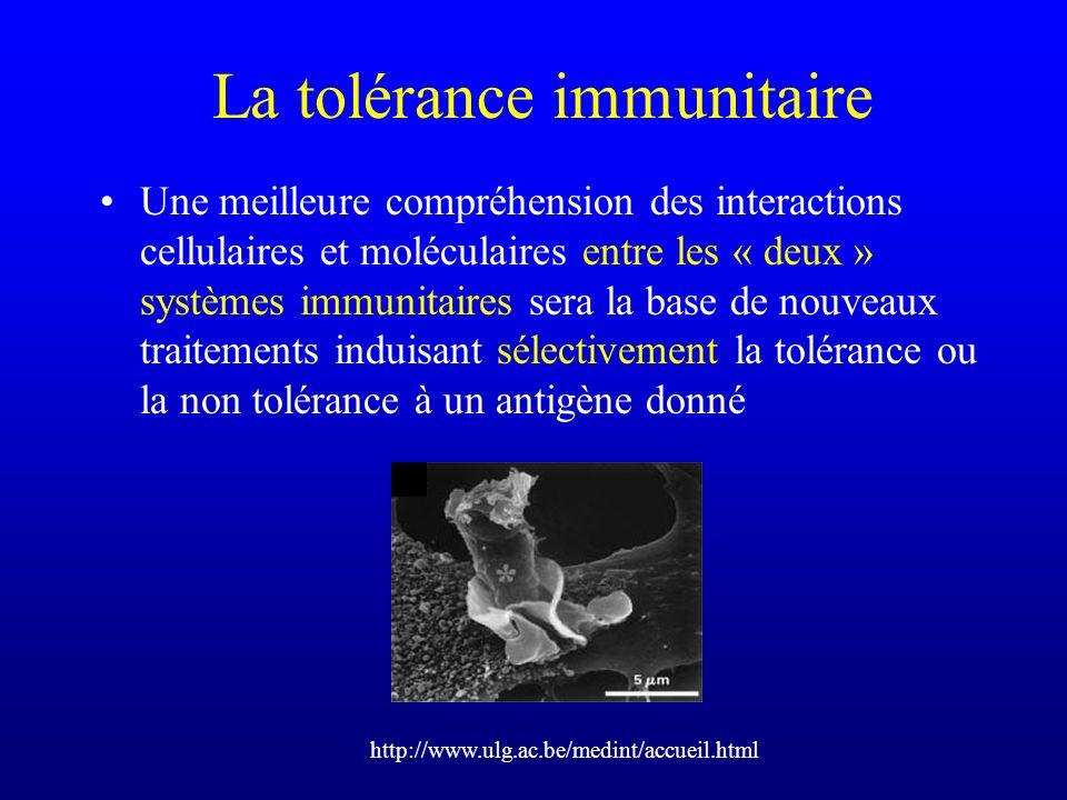 La tolérance immunitaire Une meilleure compréhension des interactions cellulaires et moléculaires entre les « deux » systèmes immunitaires sera la bas