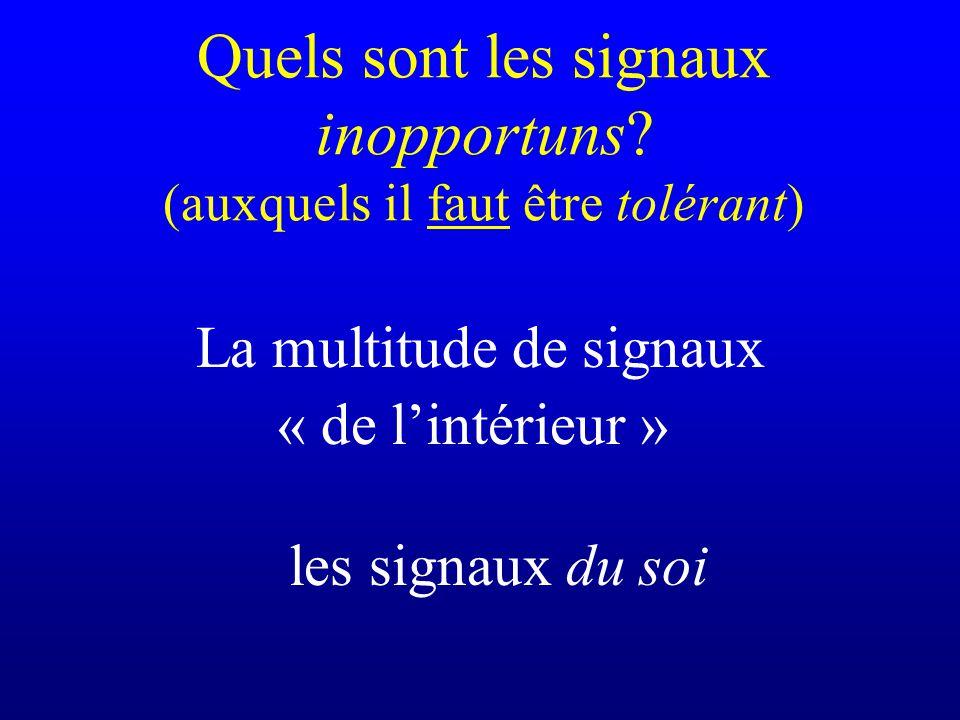 La multitude de signaux « de lintérieur » les signaux du soi Quels sont les signaux inopportuns? (auxquels il faut être tolérant)