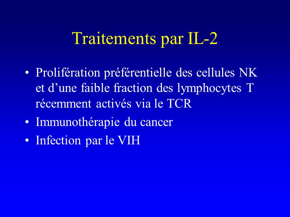 Traitements par IL-2 Prolifération préférentielle des cellules NK et dune faible fraction des lymphocytes T récemment activés via le TCR Immunothérapie du cancer Infection par le VIH