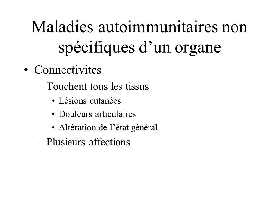 Maladies autoimmunitaires non spécifiques dun organe Connectivites –Touchent tous les tissus Lésions cutanées Douleurs articulaires Altération de létat général –Plusieurs affections