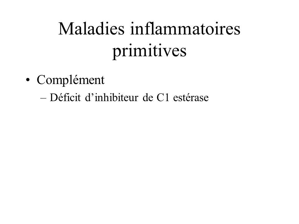 Maladies inflammatoires primitives Complément –Déficit dinhibiteur de C1 estérase
