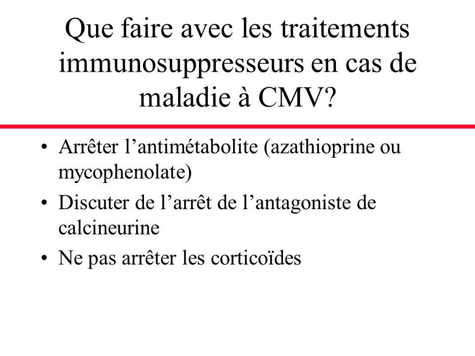 Que faire avec les traitements immunosuppresseurs en cas de maladie à CMV? Arrêter lantimétabolite (azathioprine ou mycophenolate) Discuter de larrêt