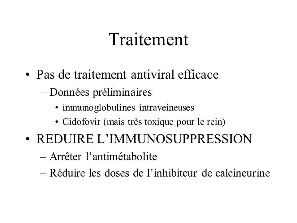 Traitement Pas de traitement antiviral efficace –Données préliminaires immunoglobulines intraveineuses Cidofovir (mais très toxique pour le rein) REDU