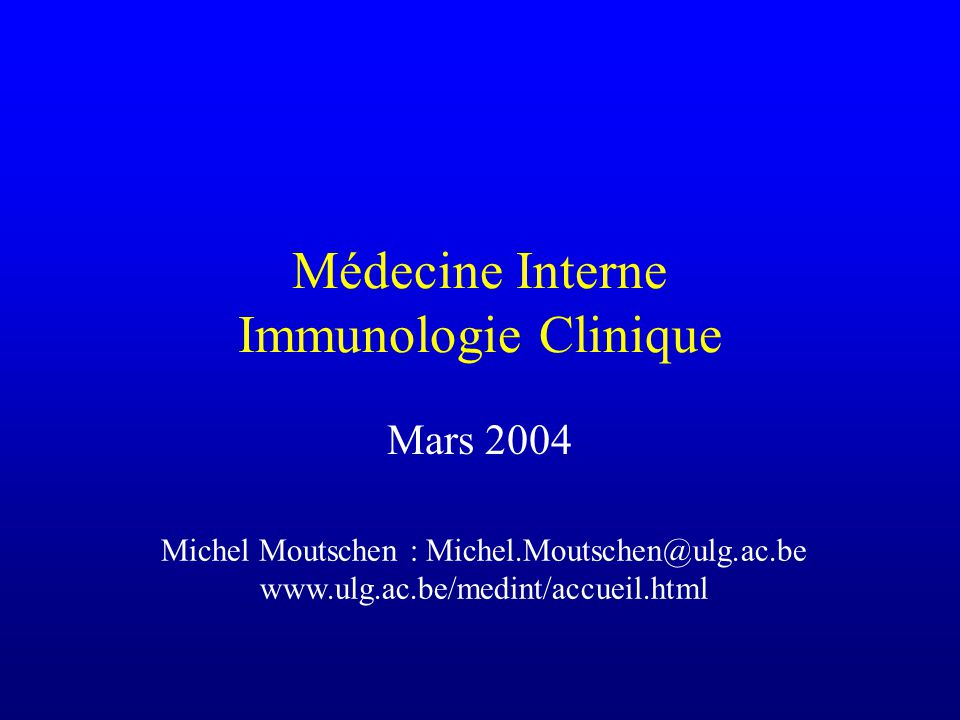 Médecine Interne Immunologie Clinique Mars 2004 Michel Moutschen : Michel.Moutschen@ulg.ac.be www.ulg.ac.be/medint/accueil.html