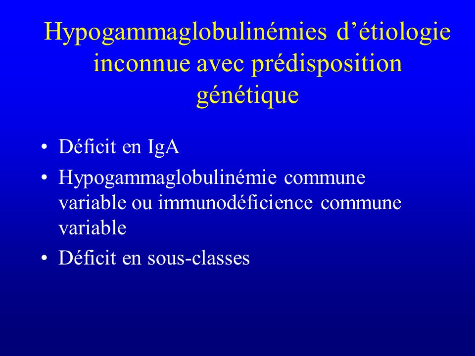 Hypogammaglobulinémies détiologie inconnue avec prédisposition génétique Déficit en IgA Hypogammaglobulinémie commune variable ou immunodéficience com