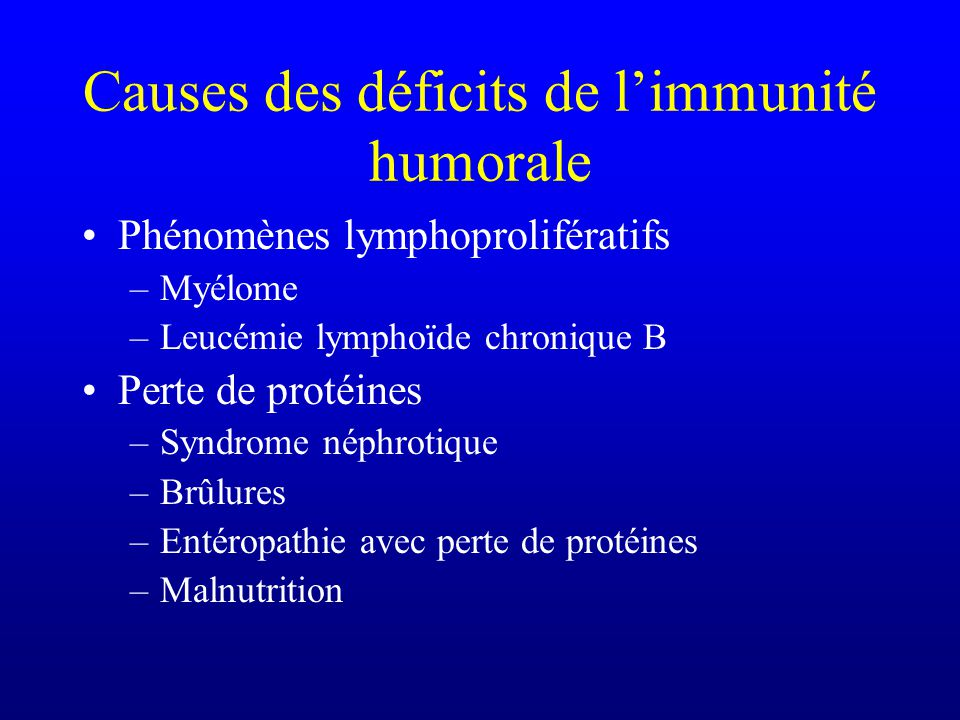 Causes des déficits de limmunité humorale Phénomènes lymphoprolifératifs –Myélome –Leucémie lymphoïde chronique B Perte de protéines –Syndrome néphrot