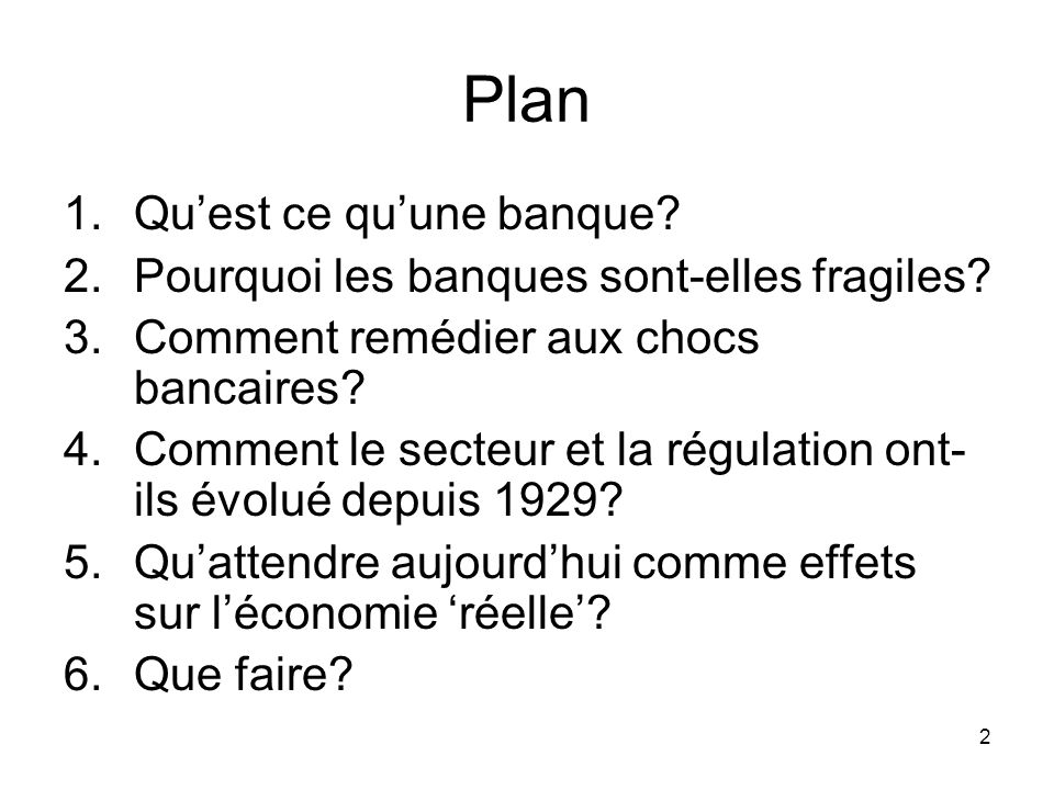 2 Plan 1.Quest ce quune banque? 2.Pourquoi les banques sont-elles fragiles? 3.Comment remédier aux chocs bancaires? 4.Comment le secteur et la régulat