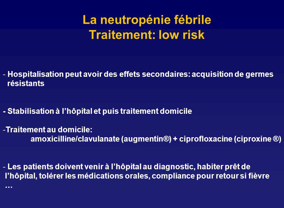 La neutropénie fébrile Traitement: low risk - Hospitalisation peut avoir des effets secondaires: acquisition de germes résistants - Stabilisation à lh