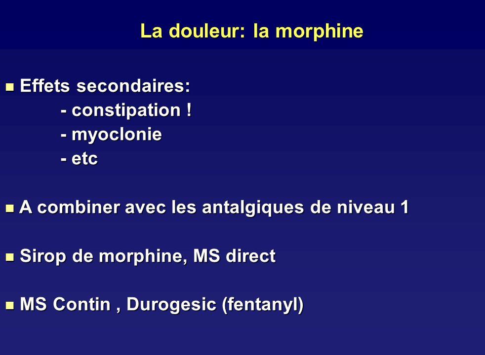 La douleur: la morphine Effets secondaires: Effets secondaires: - constipation ! - myoclonie - etc A combiner avec les antalgiques de niveau 1 A combi