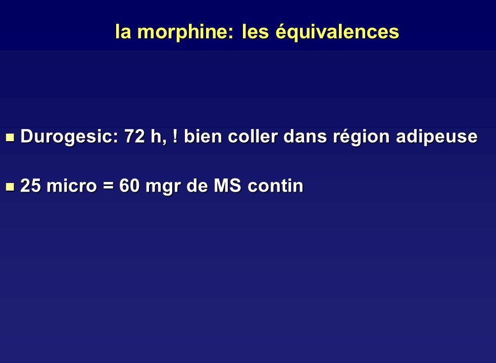 la morphine: les équivalences Durogesic: 72 h, ! bien coller dans région adipeuse Durogesic: 72 h, ! bien coller dans région adipeuse 25 micro = 60 mg