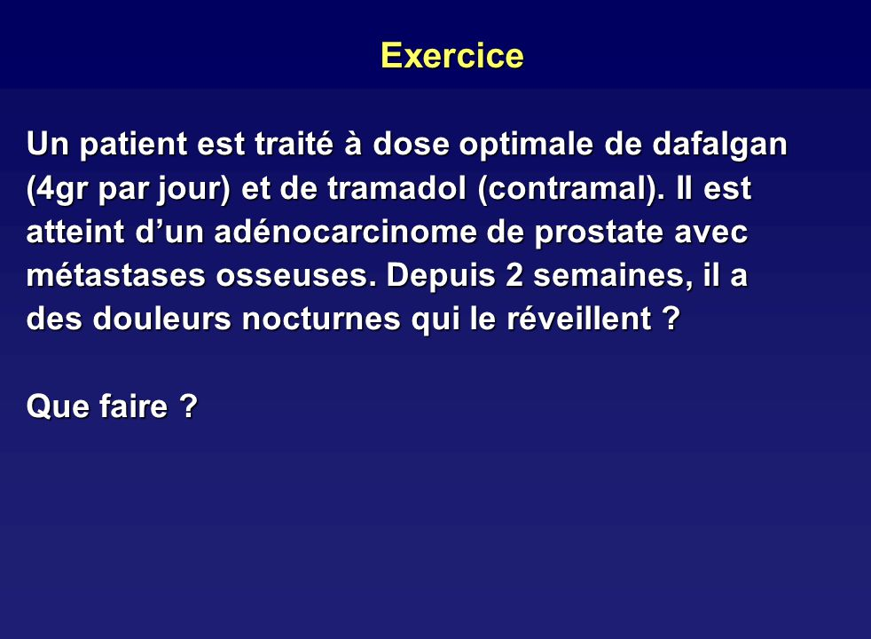Exercice Un patient est traité à dose optimale de dafalgan (4gr par jour) et de tramadol (contramal). Il est atteint dun adénocarcinome de prostate av