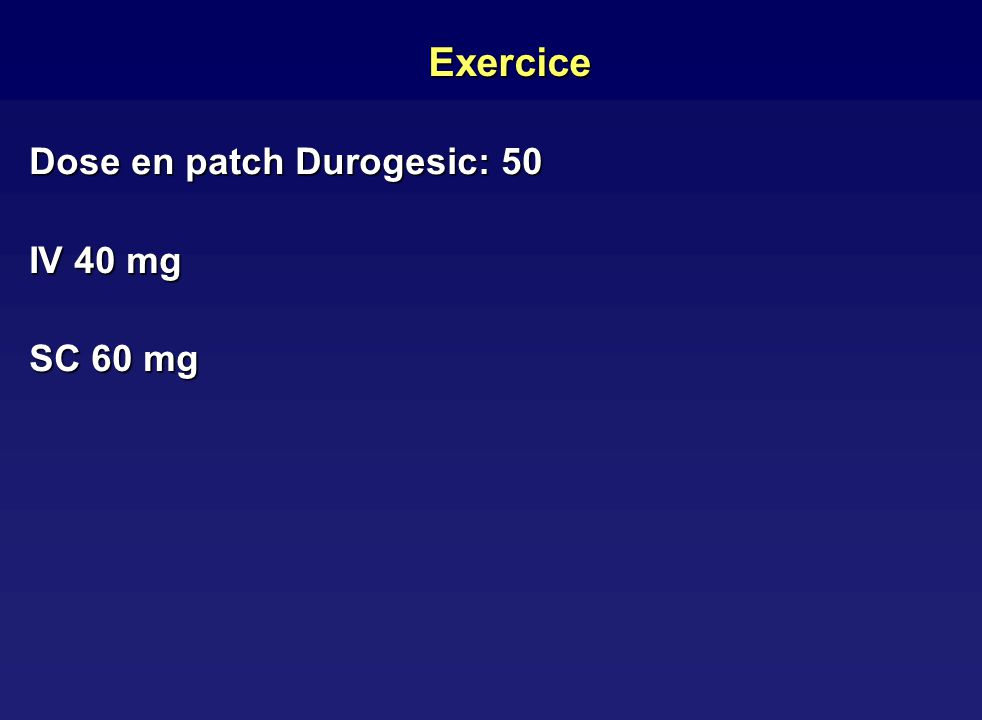 Exercice Dose en patch Durogesic: 50 IV 40 mg SC 60 mg