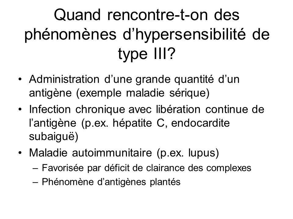 Quand rencontre-t-on des phénomènes dhypersensibilité de type III? Administration dune grande quantité dun antigène (exemple maladie sérique) Infectio