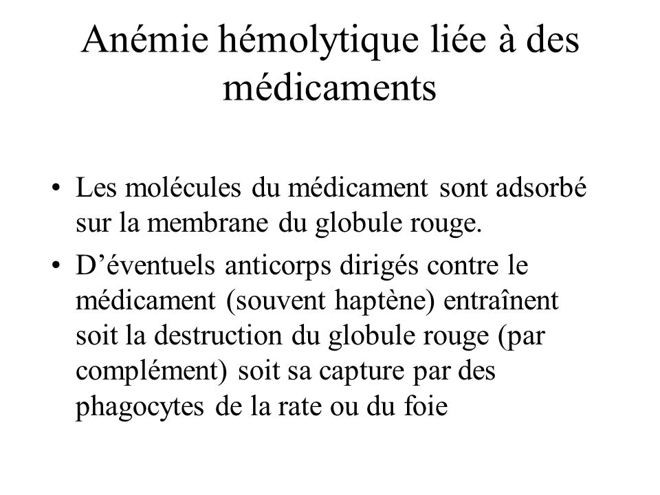 Anémie hémolytique liée à des médicaments Les molécules du médicament sont adsorbé sur la membrane du globule rouge. Déventuels anticorps dirigés cont