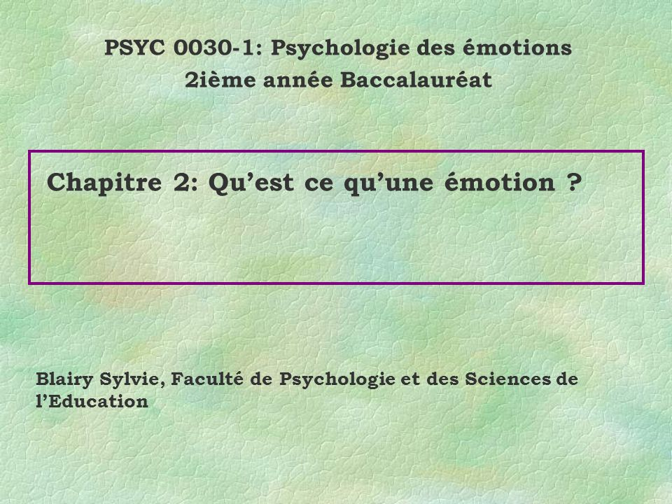 Chapitre 2: Quest ce quune émotion ? PSYC 0030-1: Psychologie des émotions 2ième année Baccalauréat Blairy Sylvie, Faculté de Psychologie et des Scien