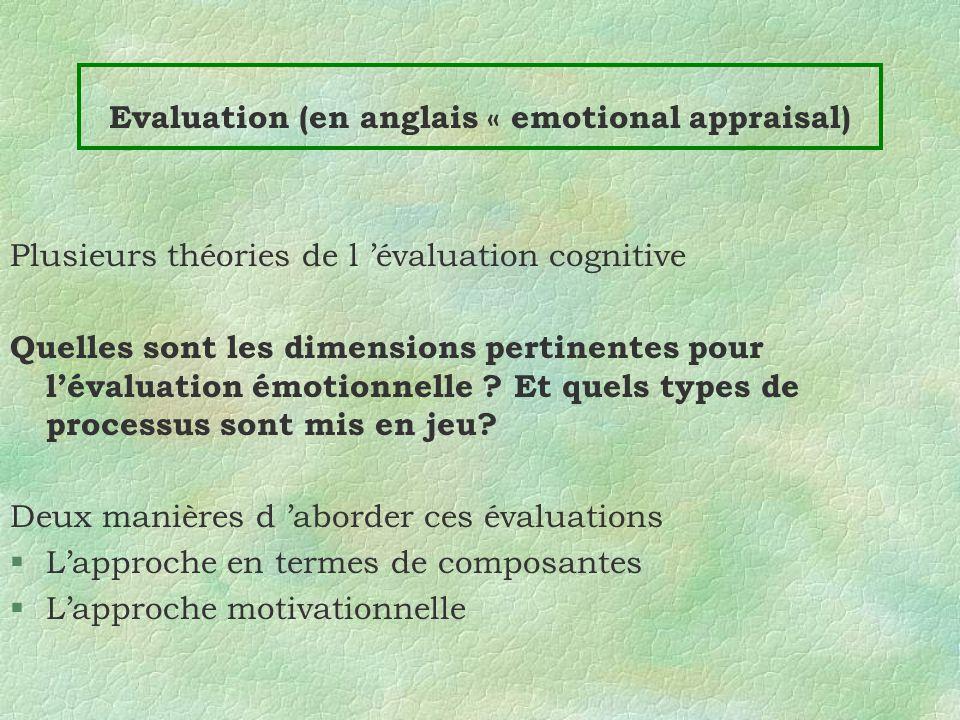 Evaluation (en anglais « emotional appraisal) Plusieurs théories de l évaluation cognitive Quelles sont les dimensions pertinentes pour lévaluation ém