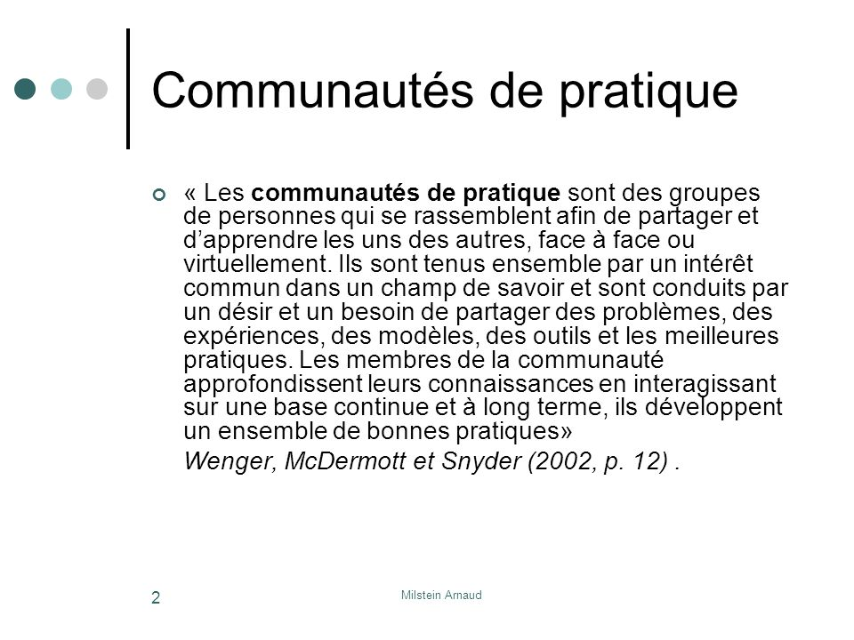 Milstein Arnaud 2 Communautés de pratique « Les communautés de pratique sont des groupes de personnes qui se rassemblent afin de partager et dapprendre les uns des autres, face à face ou virtuellement.