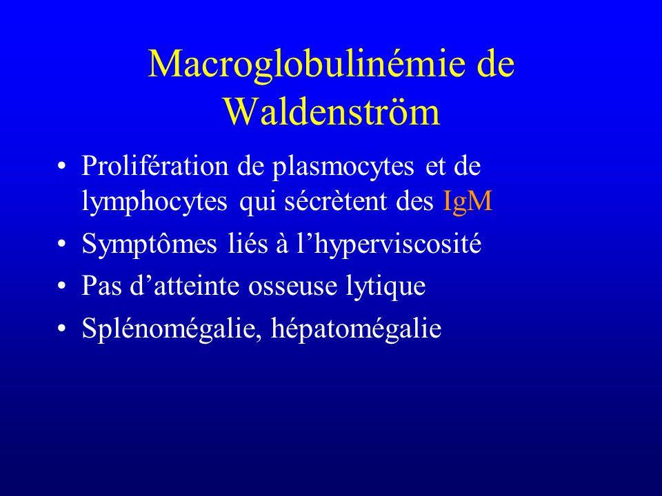 Macroglobulinémie de Waldenström Prolifération de plasmocytes et de lymphocytes qui sécrètent des IgM Symptômes liés à lhyperviscosité Pas datteinte o