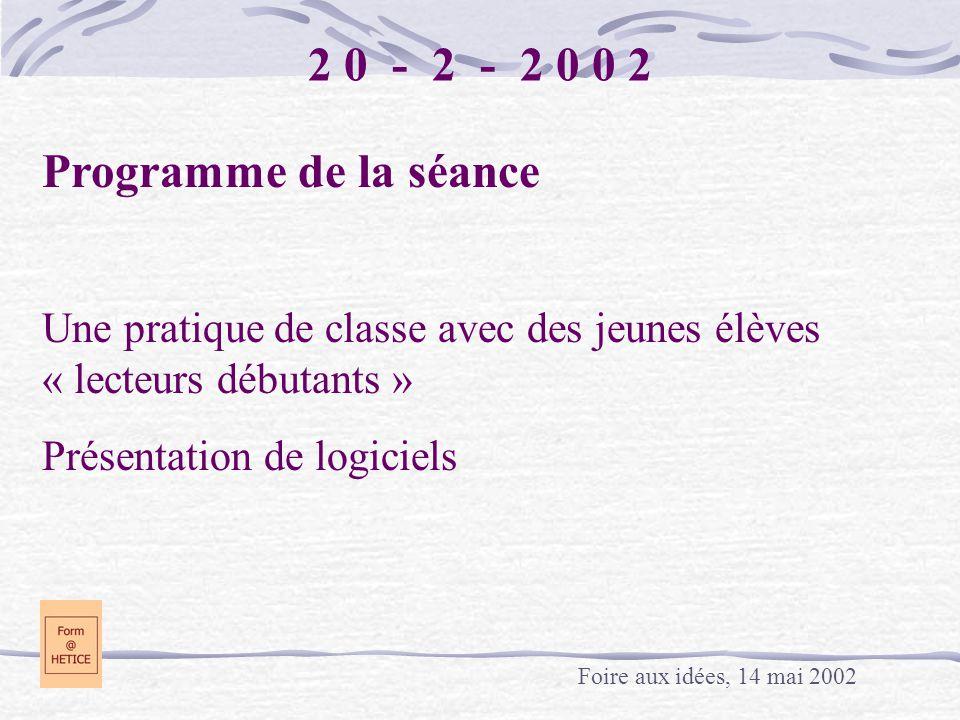 2 0 - 2 - 2 0 0 2 Programme de la séance Une pratique de classe avec des jeunes élèves « lecteurs débutants » Présentation de logiciels Foire aux idée