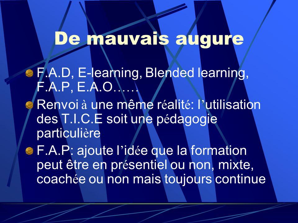 De mauvais augure F.A.D, E-learning, Blended learning, F.A.P, E.A.O …… Renvoi à une même r é alit é : l utilisation des T.I.C.E soit une p é dagogie particuli è re F.A.P: ajoute l id é e que la formation peut être en pr é sentiel ou non, mixte, coach é e ou non mais toujours continue