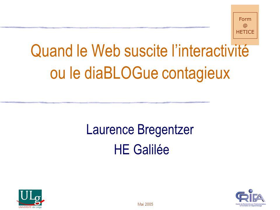 Mai 2005 Quand le Web suscite linteractivité ou le diaBLOGue contagieux Laurence Bregentzer HE Galilée