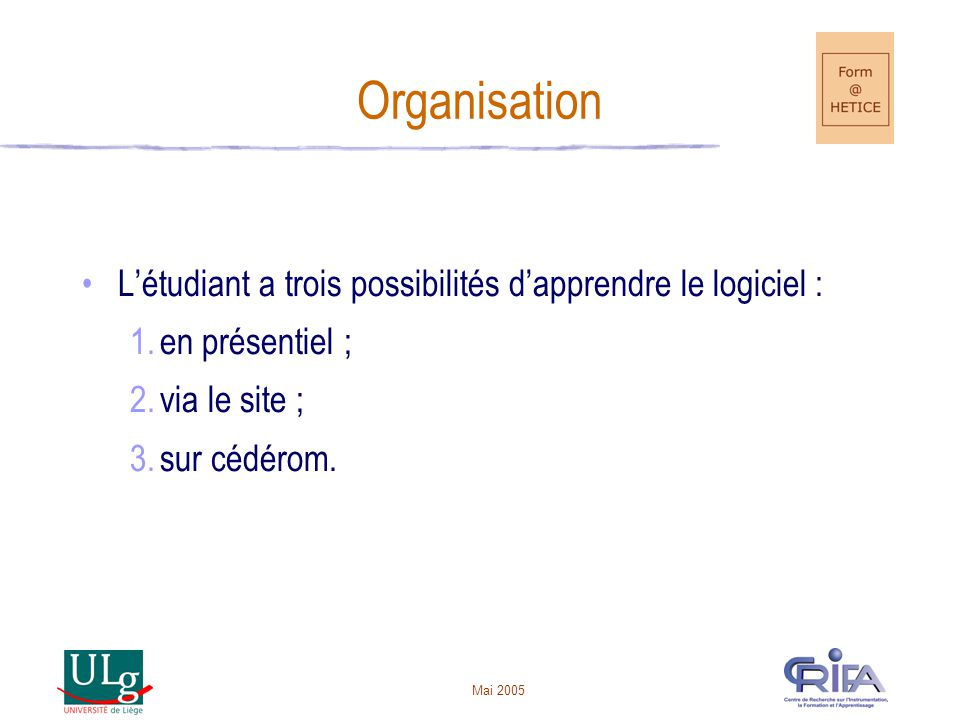 Mai 2005 Organisation Létudiant a trois possibilités dapprendre le logiciel : 1.en présentiel ; 2.via le site ; 3.sur cédérom.