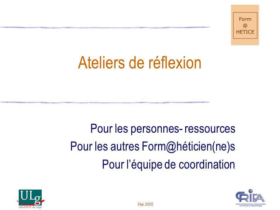Mai 2005 Ateliers de réflexion Pour les personnes- ressources Pour les autres Form@héticien(ne)s Pour léquipe de coordination