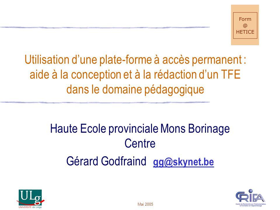 Mai 2005 Utilisation dune plate-forme à accès permanent : aide à la conception et à la rédaction dun TFE dans le domaine pédagogique Haute Ecole provinciale Mons Borinage Centre Gérard Godfraind gg@skynet.begg@skynet.be