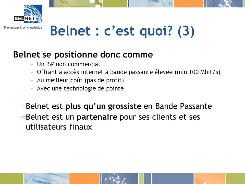 Belnet : cest quoi? (3) Belnet se positionne donc comme -Un ISP non commercial -Offrant à accès internet à bande passante élevée (min 100 Mbit/s) -Au