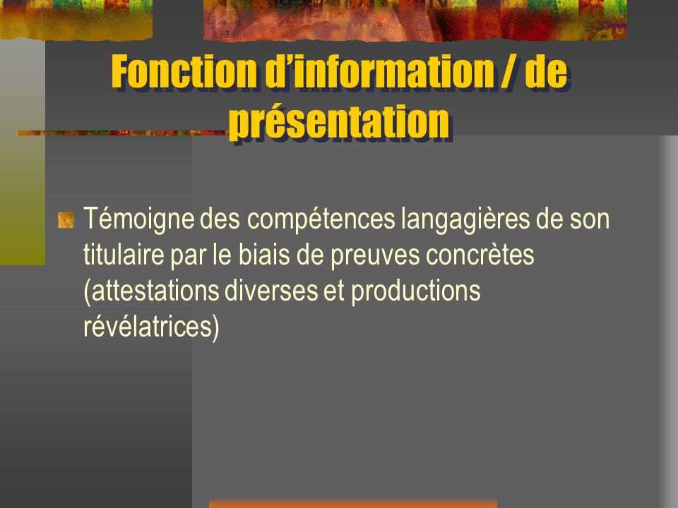 Fonction dinformation / de présentation Témoigne des compétences langagières de son titulaire par le biais de preuves concrètes (attestations diverses