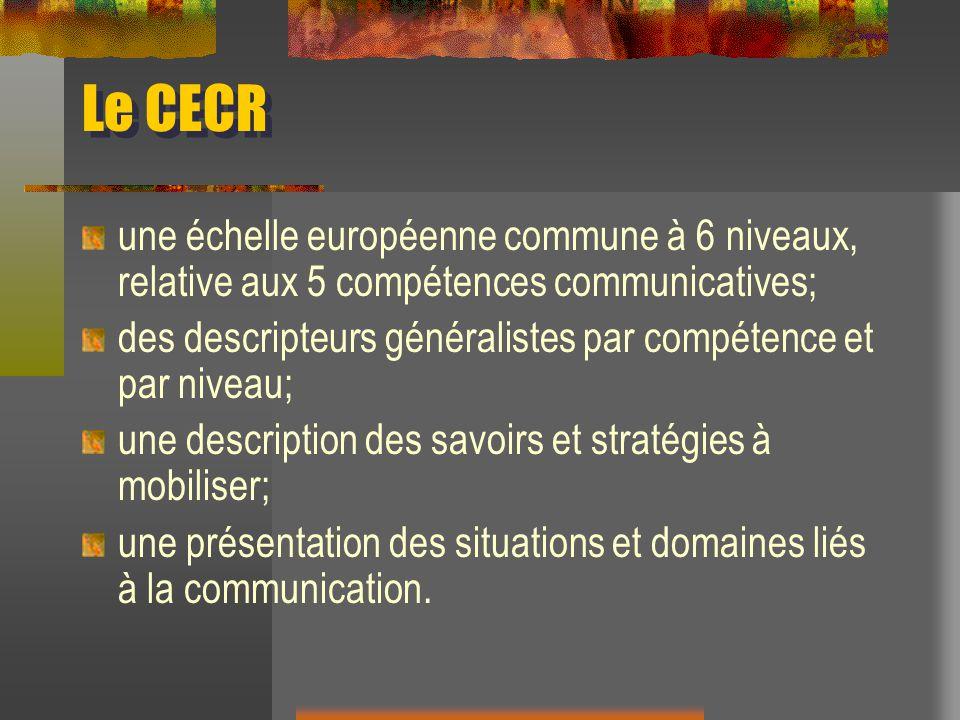 Le CECR une échelle européenne commune à 6 niveaux, relative aux 5 compétences communicatives; des descripteurs généralistes par compétence et par niv