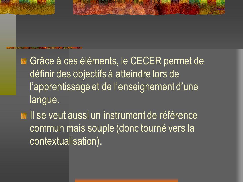Grâce à ces éléments, le CECER permet de définir des objectifs à atteindre lors de lapprentissage et de lenseignement dune langue. Il se veut aussi un