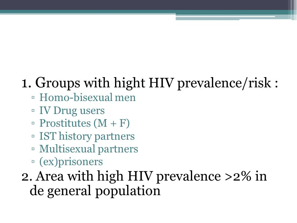 1. G roups with hight HIV prevalence/risk : Homo-bisexual men IV Drug users Prostitutes (M + F) IST history partners Multisexual partners (ex)prisoner