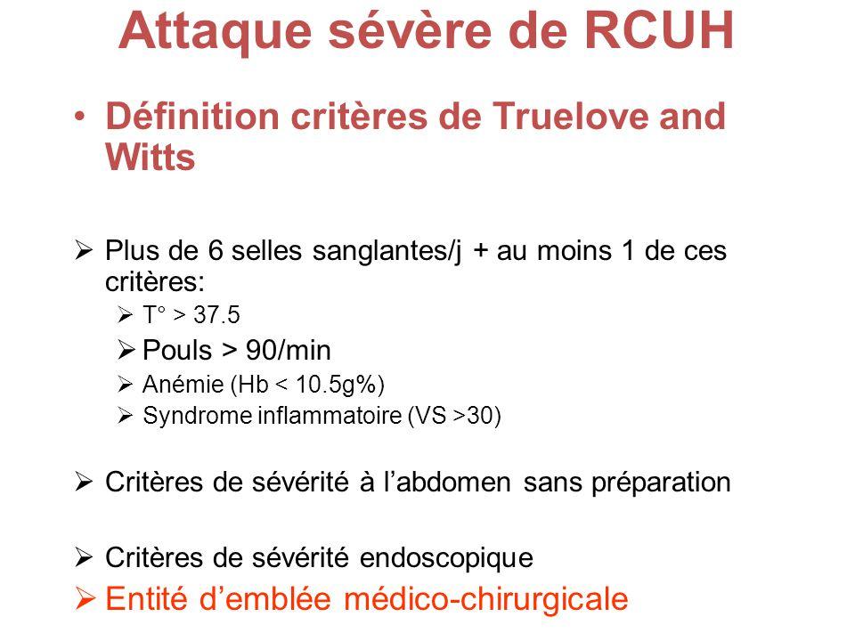 Attaque sévère de RCUH Définition critères de Truelove and Witts Plus de 6 selles sanglantes/j + au moins 1 de ces critères: T° > 37.5 Pouls > 90/min Anémie (Hb < 10.5g%) Syndrome inflammatoire (VS >30) Critères de sévérité à labdomen sans préparation Critères de sévérité endoscopique Entité demblée médico-chirurgicale