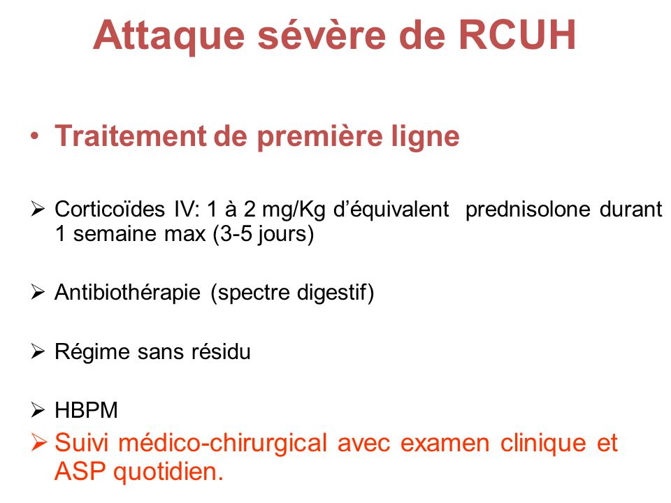 Attaque sévère de RCUH Traitement de première ligne Corticoïdes IV: 1 à 2 mg/Kg déquivalent prednisolone durant 1 semaine max (3-5 jours) Antibiothérapie (spectre digestif) Régime sans résidu HBPM Suivi médico-chirurgical avec examen clinique et ASP quotidien.