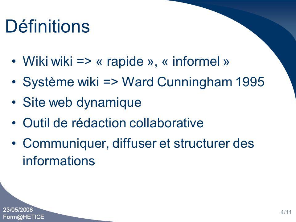 23/05/2006 Form@HETICE 4/11 Définitions Wiki wiki => « rapide », « informel » Système wiki => Ward Cunningham 1995 Site web dynamique Outil de rédacti
