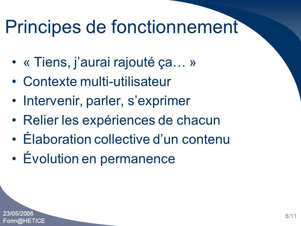 23/05/2006 Form@HETICE 6/11 Principes de fonctionnement « Tiens, jaurai rajouté ça… » Contexte multi-utilisateur Intervenir, parler, sexprimer Relier