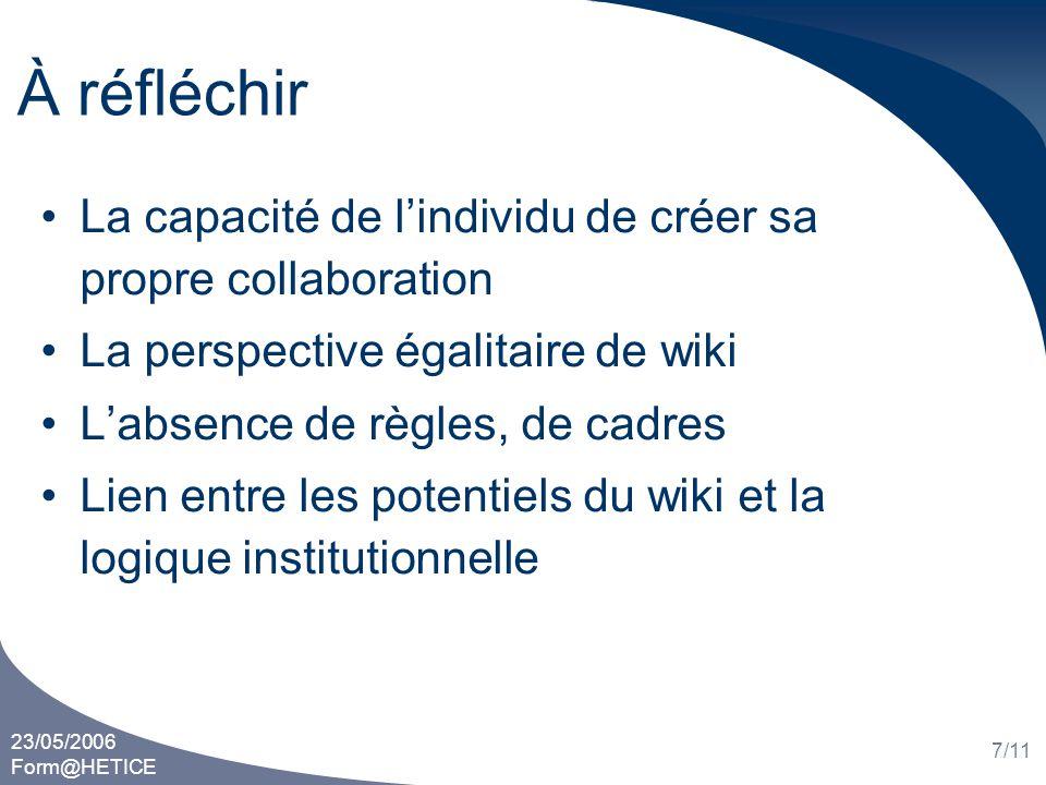23/05/2006 Form@HETICE 7/11 À réfléchir La capacité de lindividu de créer sa propre collaboration La perspective égalitaire de wiki Labsence de règles