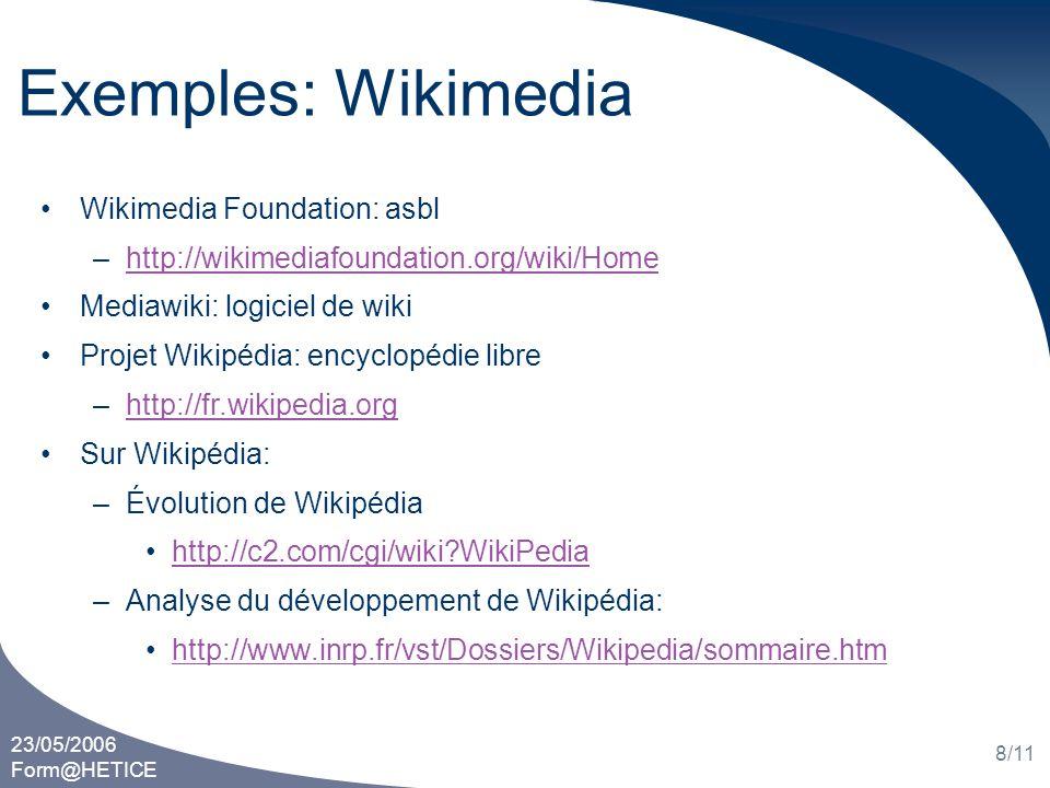 23/05/2006 Form@HETICE 8/11 Exemples: Wikimedia Wikimedia Foundation: asbl –http://wikimediafoundation.org/wiki/Homehttp://wikimediafoundation.org/wiki/Home Mediawiki: logiciel de wiki Projet Wikipédia: encyclopédie libre –http://fr.wikipedia.orghttp://fr.wikipedia.org Sur Wikipédia: –Évolution de Wikipédia http://c2.com/cgi/wiki WikiPedia –Analyse du développement de Wikipédia: http://www.inrp.fr/vst/Dossiers/Wikipedia/sommaire.htm
